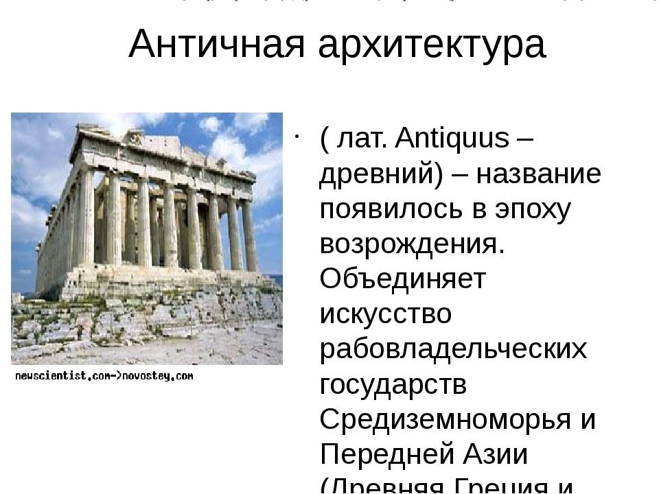Античная архитектура ( лат. Antiquus – древний) – название появилось в эпоху...
