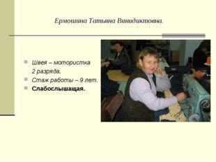 Ермошина Татьяна Винидиктовна. Швея – мотористка 2 разряда. Стаж работы – 9