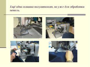 Ещё одна машина-полуавтомат, но уже для обработки петель.