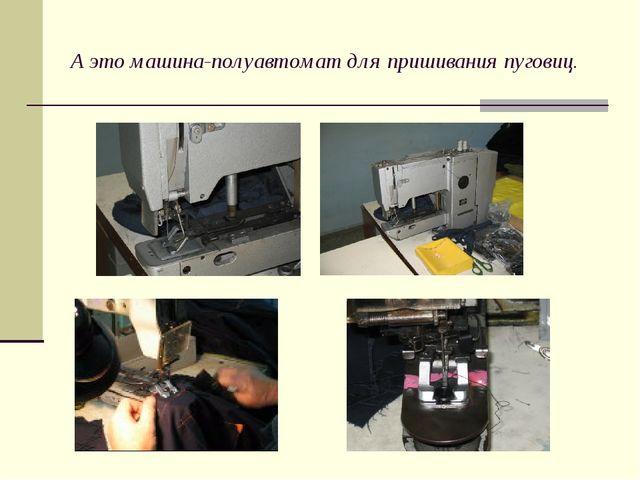 А это машина-полуавтомат для пришивания пуговиц.