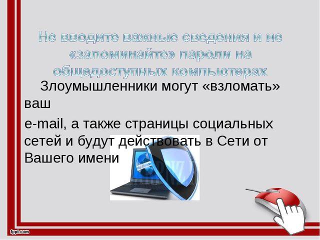 Злоумышленники могут «взломать» ваш е-mail, а также страницы социальных сете...
