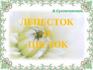 В.Сухомлинский. ЛЕПЕСТОК И ЦВЕТОК