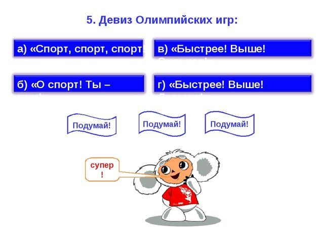 5. Девиз Олимпийских игр: Подумай! Подумай! Подумай!