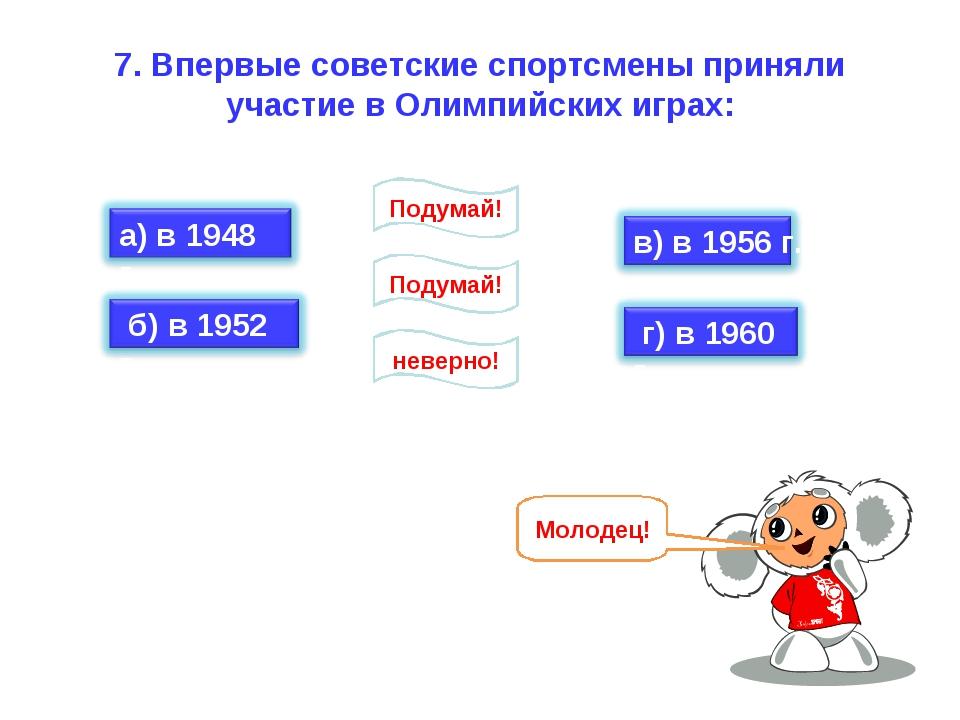 7. Впервые советские спортсмены приняли участие в Олимпийских играх: неверно!...