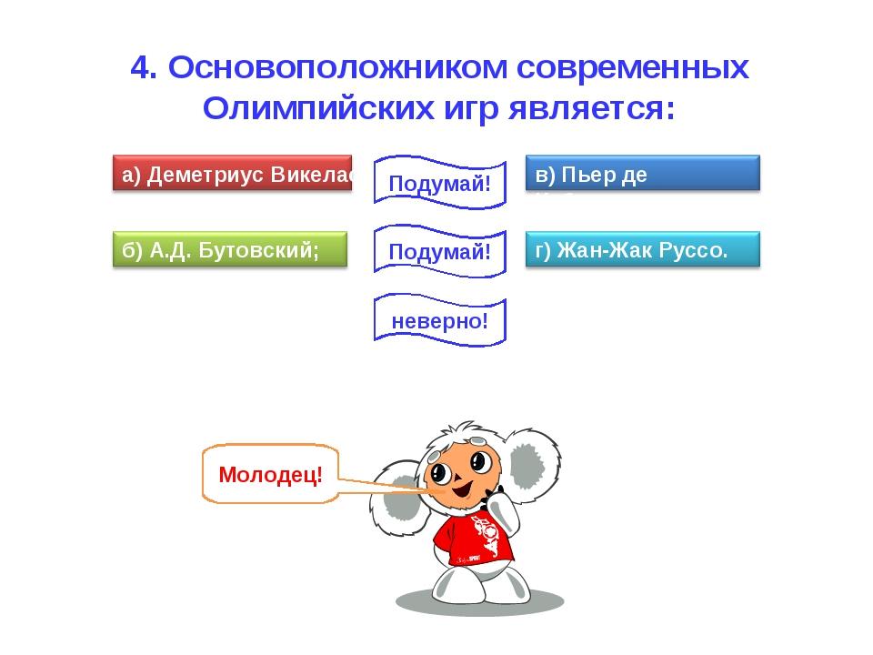 4. Основоположником современных Олимпийских игр является: неверно! Подумай!...