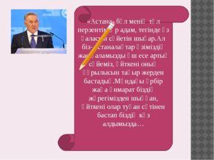 «Астана- бұл менің төл перзентім.Әр адам, тегінде өз қаласын сүйетін шығар.Ал