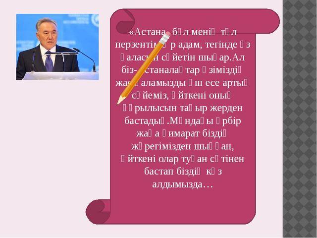«Астана- бұл менің төл перзентім.Әр адам, тегінде өз қаласын сүйетін шығар.Ал...