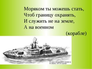 Моряком ты можешь стать, Чтоб границу охранять, И служить не на земле, А на в