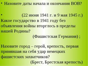 Назовите даты начала и окончания ВОВ? (22 июня 1941 г. и 9 мая 1945 г.) Какое