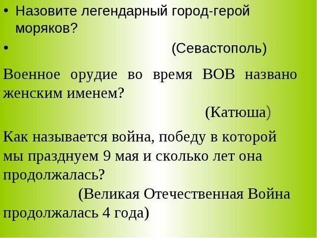 Назовите легендарный город-герой моряков? (Севастополь) Военное орудие во вре...