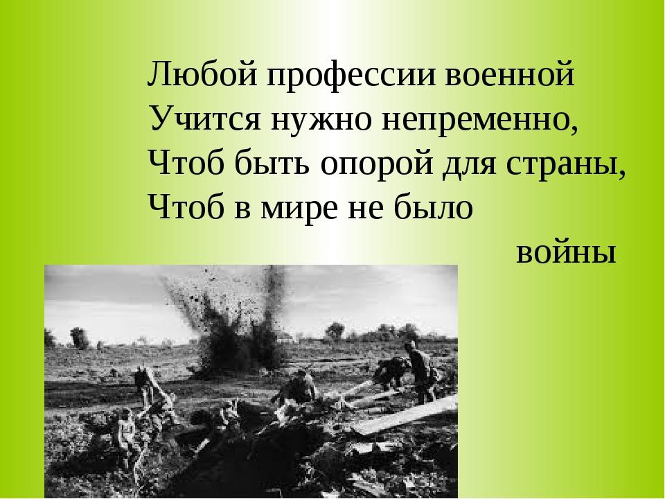 Любой профессии военной Учится нужно непременно, Чтоб быть опорой для страны,...