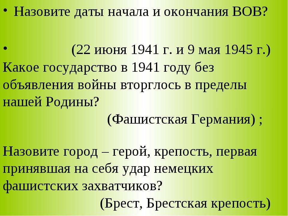 Назовите даты начала и окончания ВОВ? (22 июня 1941 г. и 9 мая 1945 г.) Какое...