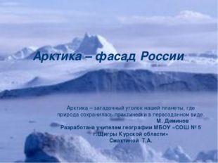 Арктика – фасад России Арктика – загадочный уголок нашей планеты, где природа