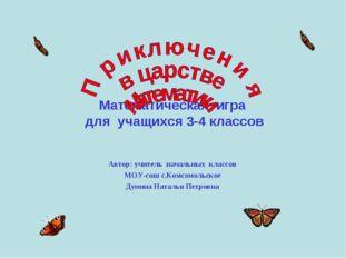 Математическая игра для учащихся 3-4 классов Автор: учитель начальных классо
