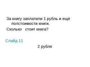 За книгу заплатили 1 рубль и ещё полстоимости книги. Сколько стоит книга? Сл