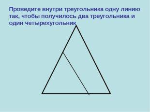 Проведите внутри треугольника одну линию так, чтобы получилось два треугольни