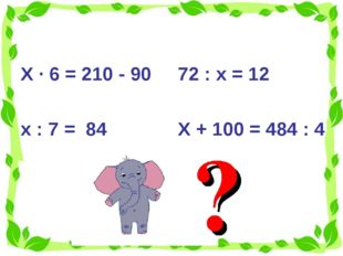 Х · 6 = 210 - 90 х : 7 = 84 72 : х = 12 Х + 100 = 484 : 4