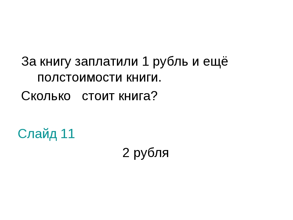За книгу заплатили 1 рубль и ещё полстоимости книги. Сколько стоит книга? Сл...