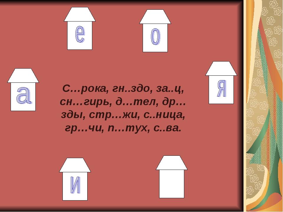 С…рока, гн..здо, за..ц, сн…гирь, д…тел, др…зды, стр…жи, с..ница, гр…чи, п…ту...
