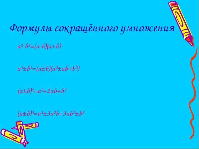 Формулы сокращённого умножения a²-b²=(a-b)(a+b) a³±b³=(a±b)(a²±ab+b²) (a±b)²=...