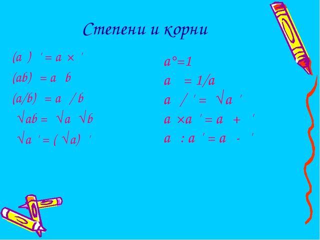 Степени и корни (aⁿ) ⁿ' = aⁿ×ⁿ' (ab)ⁿ = aⁿ bⁿ (a/b)ⁿ = aⁿ / bⁿ ⁿ√ab = ⁿ√a ⁿ√b...