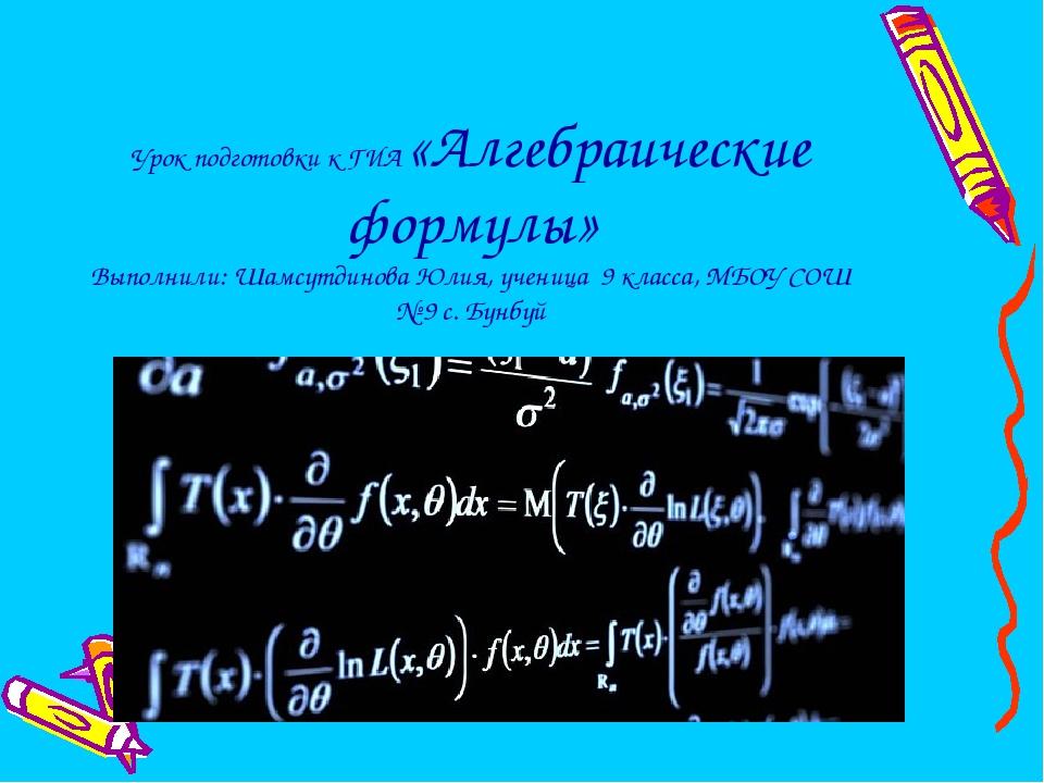 Урок подготовки к ГИА «Алгебраические формулы» Выполнили: Шамсутдинова Юлия,...