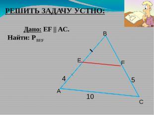 РЕШИТЬ ЗАДАЧУ УСТНО: Дано: EF || AC. Найти: Р 5 A B F Е 10 4 ВЕF С