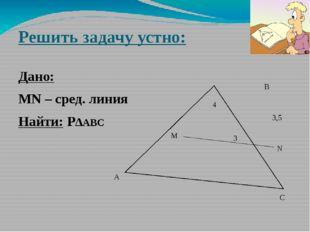 Решить задачу устно: Дано: MN – сред. линия Найти: P∆АВС M N A B C 3 4 3,5