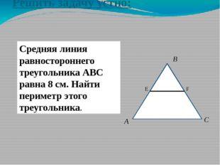 Решить задачу устно: Средняя линия равностороннего треугольника АВС равна 8 с