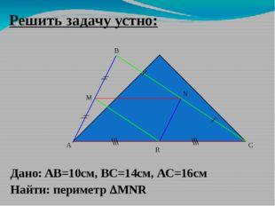Решить задачу устно: A B C M Дано: AB=10cм, ВС=14см, АС=16см Найти: периметр