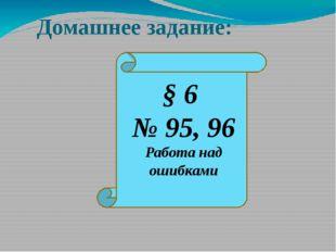 Домашнее задание: § 6 № 95, 96 Работа над ошибками