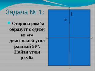Задача № 1: Сторона ромба образует с одной из его диагоналей угол равный 50°.