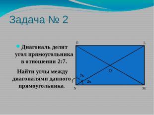 Задача № 2 Диагональ делит угол прямоугольника в отношении 2:7. Найти углы ме