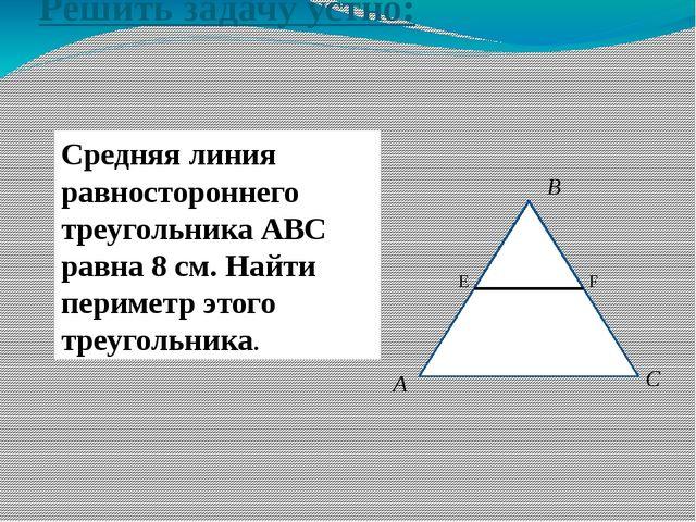 Решить задачу устно: Средняя линия равностороннего треугольника АВС равна 8 с...