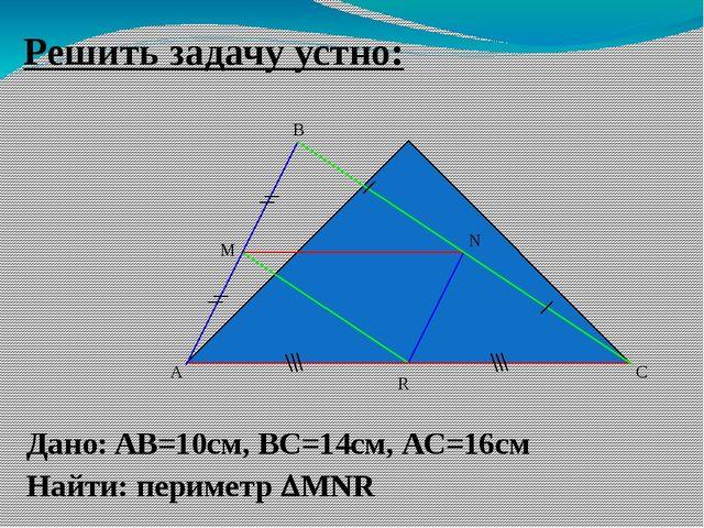 Решить задачу устно: A B C M Дано: AB=10cм, ВС=14см, АС=16см Найти: периметр...