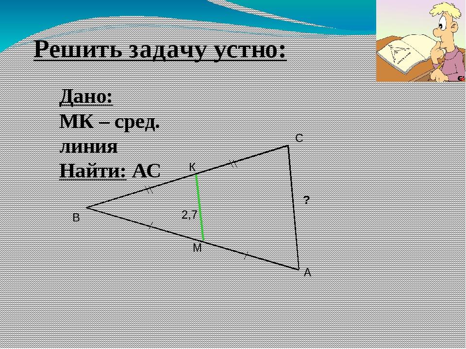 Решить задачу устно: Дано: MК – сред. линия Найти: АС 2,7 ? М А В С К