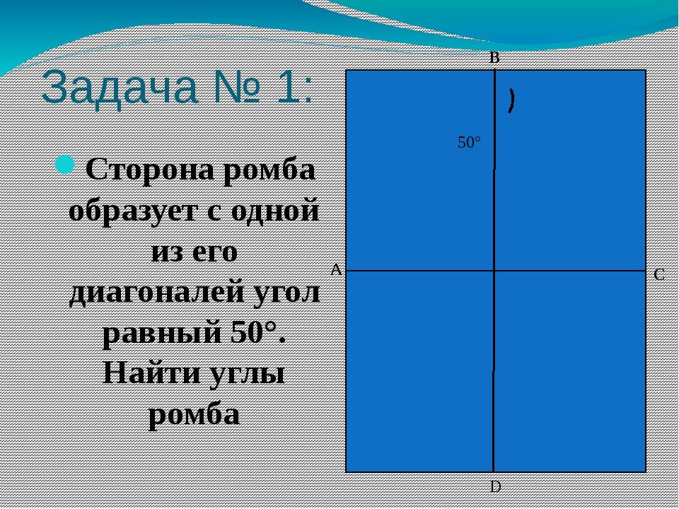 Задача № 1: Сторона ромба образует с одной из его диагоналей угол равный 50°....