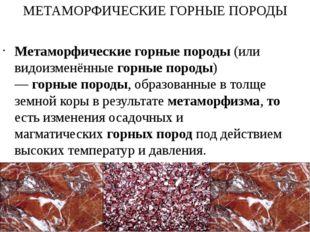 МЕТАМОРФИЧЕСКИЕ ГОРНЫЕ ПОРОДЫ Метаморфическиегорныепороды(или видоизменённ