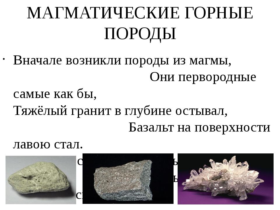 МАГМАТИЧЕСКИЕ ГОРНЫЕ ПОРОДЫ Вначале возникли породы из магмы, Они первородные...