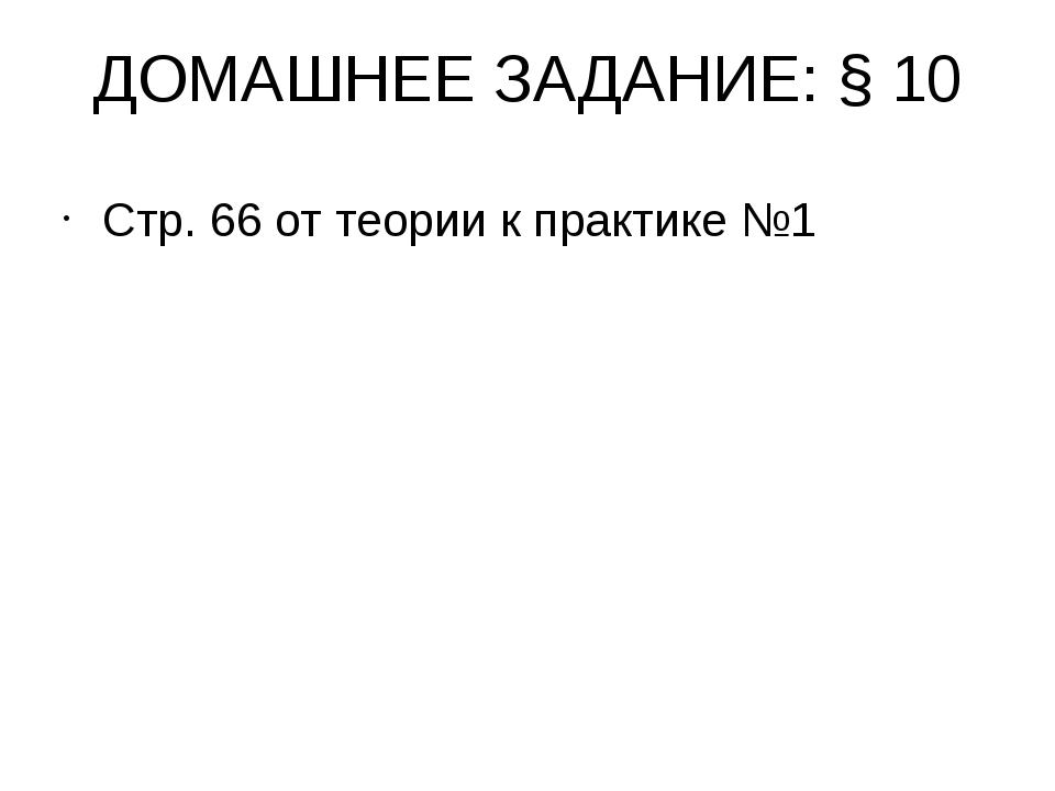 ДОМАШНЕЕ ЗАДАНИЕ: §10 Стр. 66 от теории к практике №1