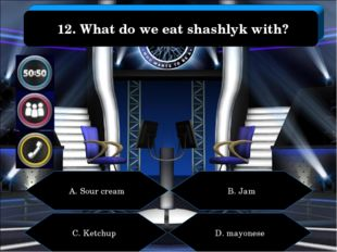 A. Sour cream B. Jam C. Ketchup D. mayonese 12. What do we eat shashlyk with?