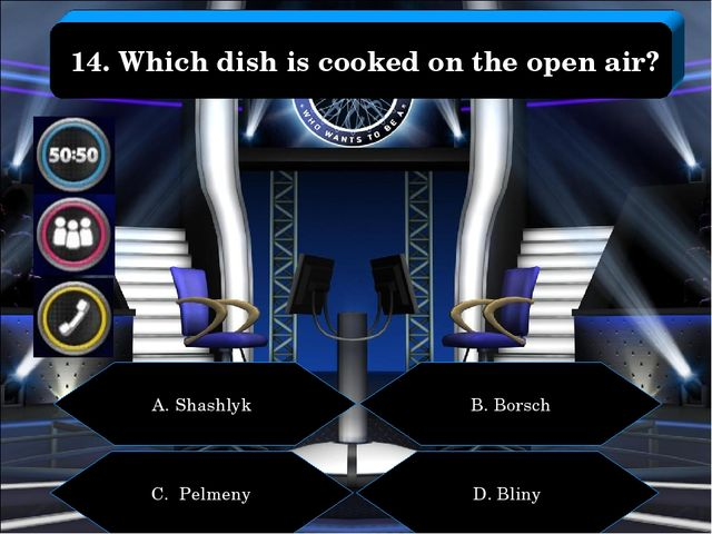 A. Shashlyk B. Borsch C. Pelmeny D. Bliny 14. Which dish is cooked on the ope...