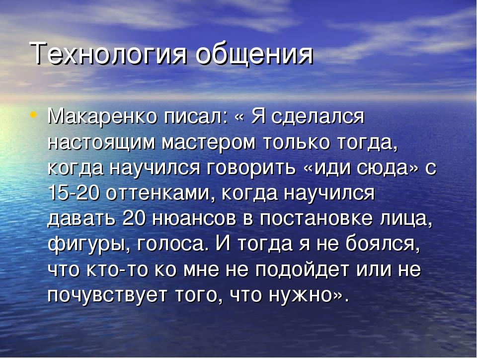 Технология общения Макаренко писал: « Я сделался настоящим мастером только то...