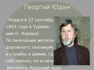 Георгий Юдин Родился 27 сентября 1943 года в Туркме- нии (г. Каахка) По оконч