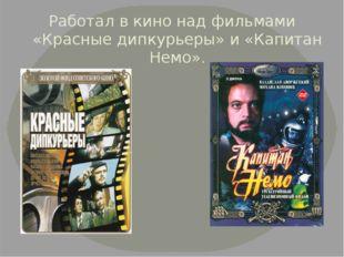 Работал в кино над фильмами «Красные дипкурьеры» и «Капитан Немо».