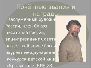 Почётные звания и награды заслуженный художник России, член Союза писателей Р