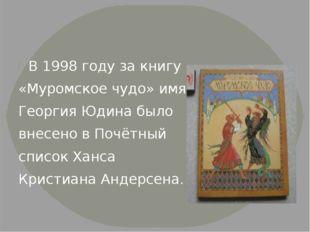 В 1998 году за книгу «Муромское чудо» имя Георгия Юдина было внесено в Почёт