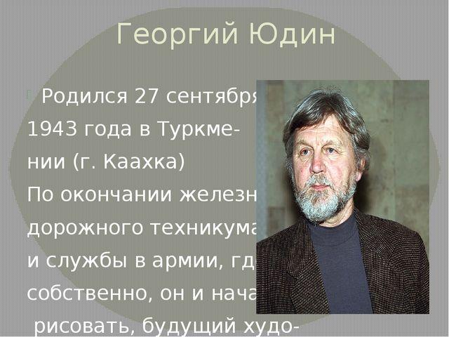 Георгий Юдин Родился 27 сентября 1943 года в Туркме- нии (г. Каахка) По оконч...