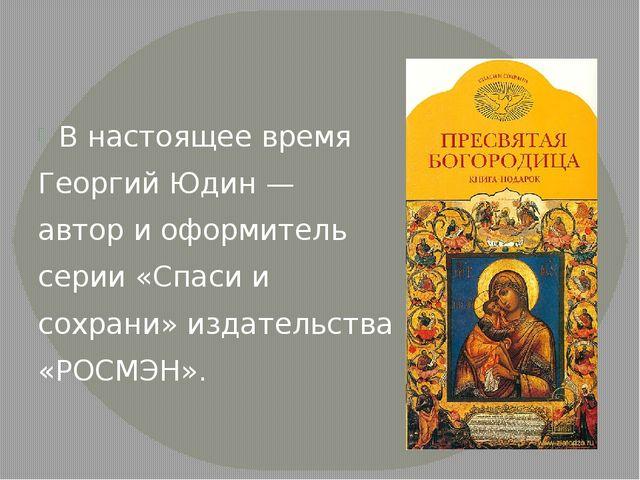 В настоящее время Георгий Юдин — автор и оформитель серии «Спаси и сохрани» и...