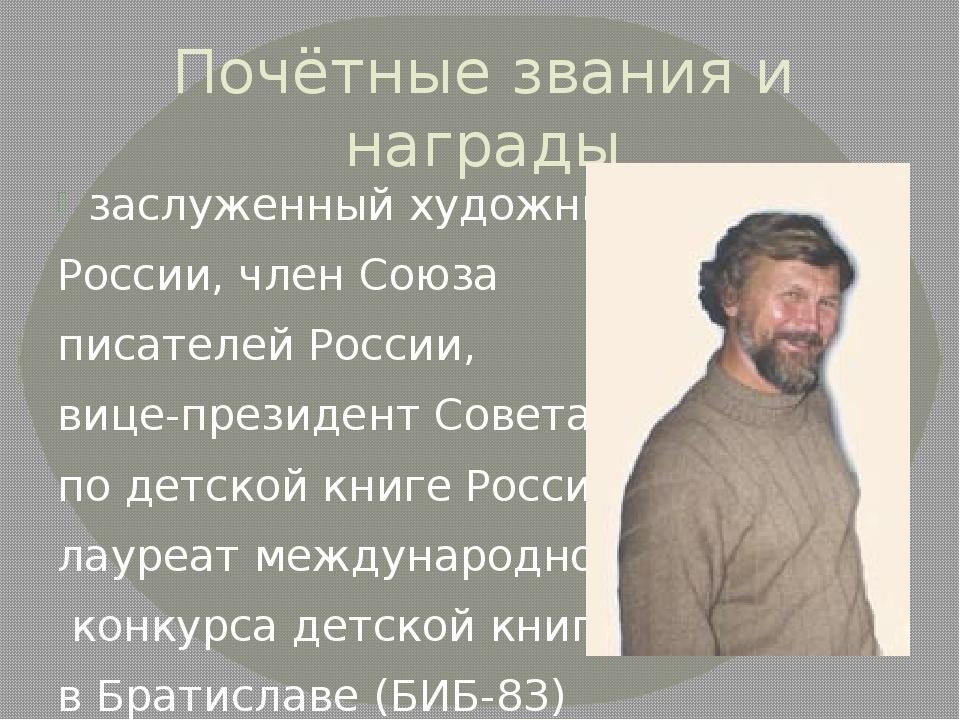 Почётные звания и награды заслуженный художник России, член Союза писателей Р...